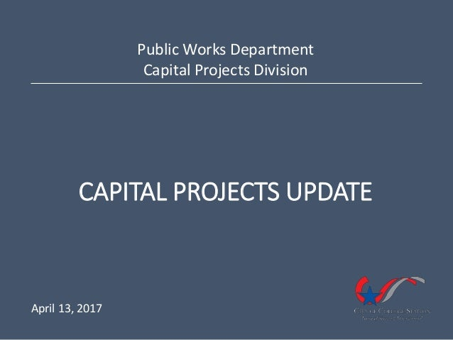 CAPITAL PROJECTS UPDATE Public Works Department Capital Projects Division April 13, 2017