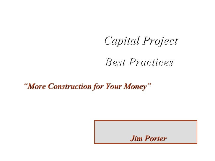 """Capital Project Best Practices  """" More Construction for Your Money"""" Jim Porter"""