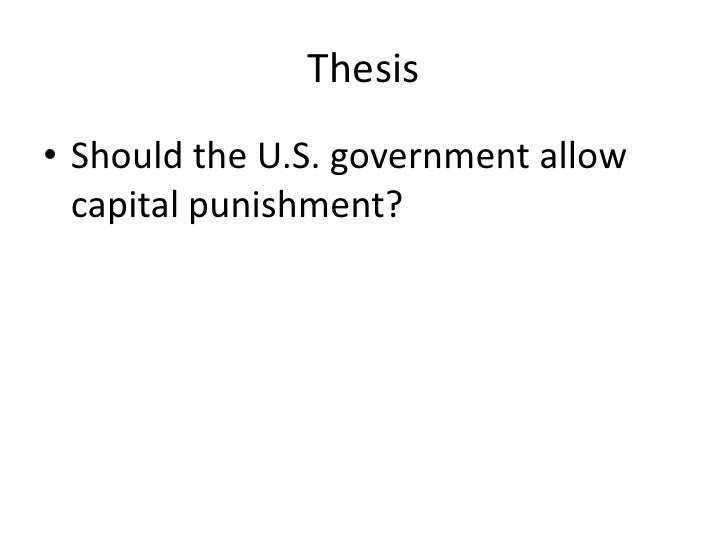 thesis statement for pro capital punishment Capital punishment -- pro essaysthesis statement: although the opponents of capital punishment believe this to be immoral and non-productive, advocates of capital punishment have proven this to be a cost effective.