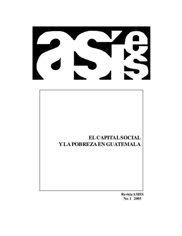 1Revista ASIES 1, 2005RevistaASIES No. 1 2005 ELCAPITALSOCIAL YLAPOBREZAEN GUATEMALA