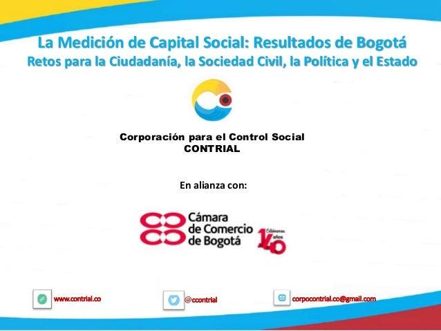 1 @ccontrialwww.contrial.co corpocontrial.co@gmail.com La Medición de Capital Social: Resultados de Bogotá Retos para la C...