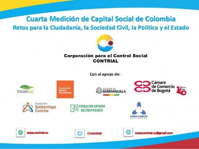 1 @ccontrialwww.contrial.co corpocontrial.co@gmail.com Cuarta Medición de Capital Social de Colombia Retos para la Ciudada...