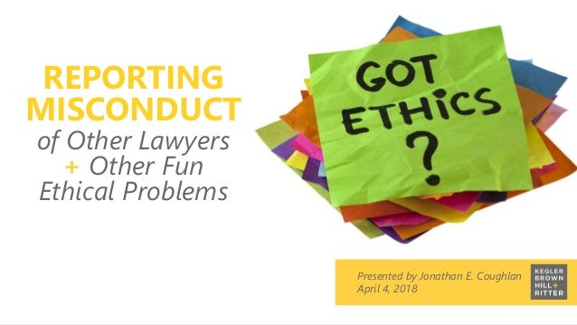 z Presented by Jonathan E. Coughlan April 4, 2018 REPORTING MISCONDUCT of Other Lawyers + Other Fun Ethical Problems