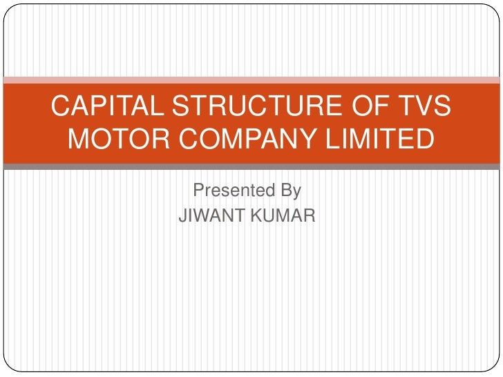 Presented By<br />JIWANT KUMAR<br />CAPITAL STRUCTURE OF TVS MOTOR COMPANY LIMITED<br />