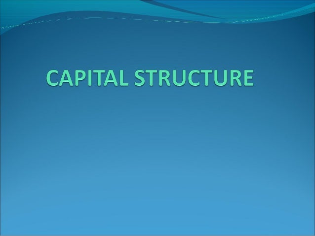 CAPITAL STRUCTURE Capital Structure refers to the mix of long term sources of funds, such as debentures, long term debt, p...
