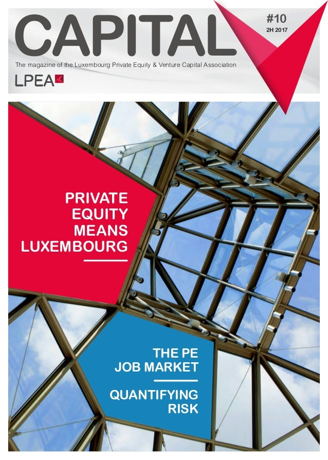 CAPITAL #10 The magazine of the Luxembourg Private Equity & Venture Capital Association 2H 2017 PRIVATE EQUITY MEANS LUXEM...