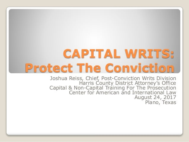 CAPITAL WRITS: Protect The Conviction Joshua Reiss, Chief, Post-Conviction Writs Division Harris County District Attorney'...