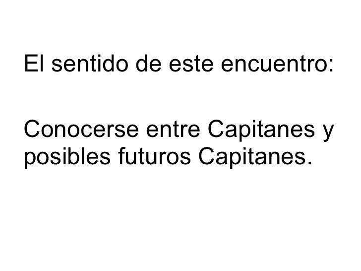 El por que de este encuentro El sentido de este encuentro: Conocerse entre Capitanes y posibles futuros Capitanes.