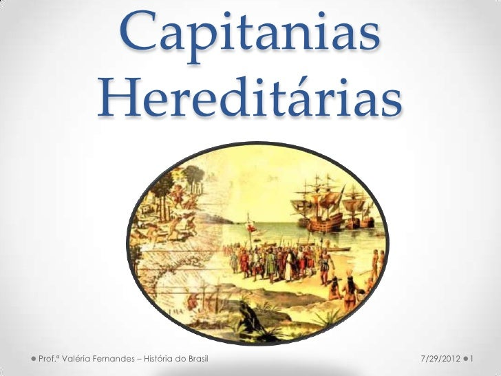 Capitanias               HereditáriasProf.ª Valéria Fernandes – História do Brasil   7/29/2012   1