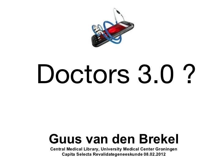 Doctors 3.0 ? Guus van den Brekel Central Medical Library, University Medical Center Groningen      Capita Selecta Revalid...