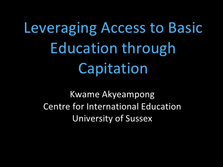 Leveraging Access to Basic Education through Capitation Kwame Akyeampong Centre for International Education University of ...
