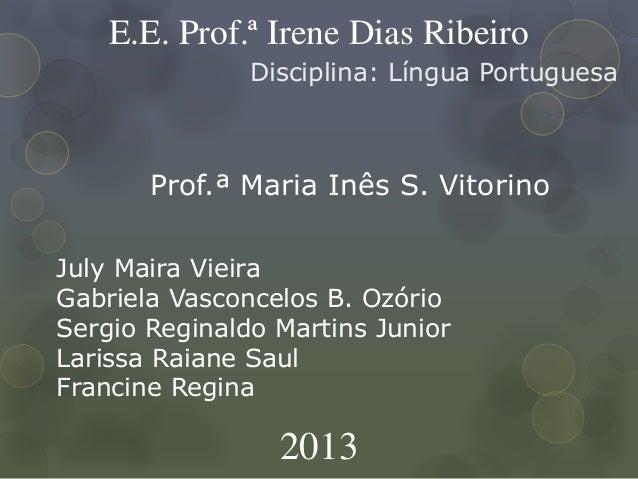 E.E. Prof.ª Irene Dias Ribeiro Disciplina: Língua Portuguesa Prof.ª Maria Inês S. Vitorino 2013 July Maira Vieira Gabriela...
