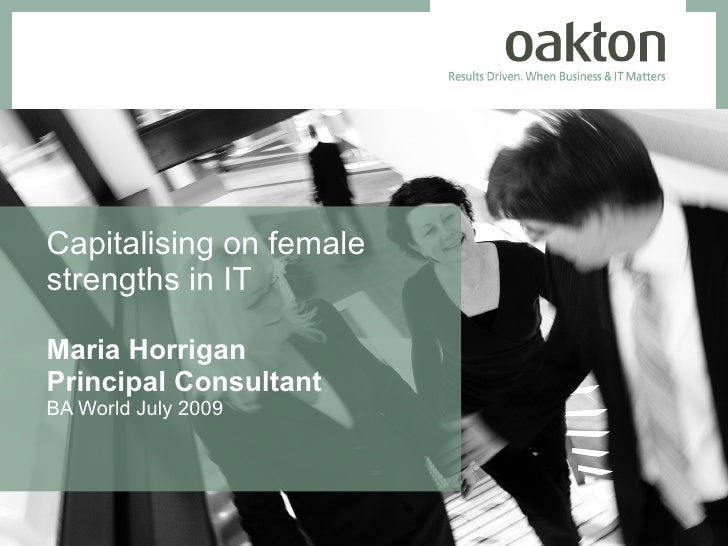 Capitalising on female strengths in IT  Maria Horrigan Principal Consultant BA World July 2009