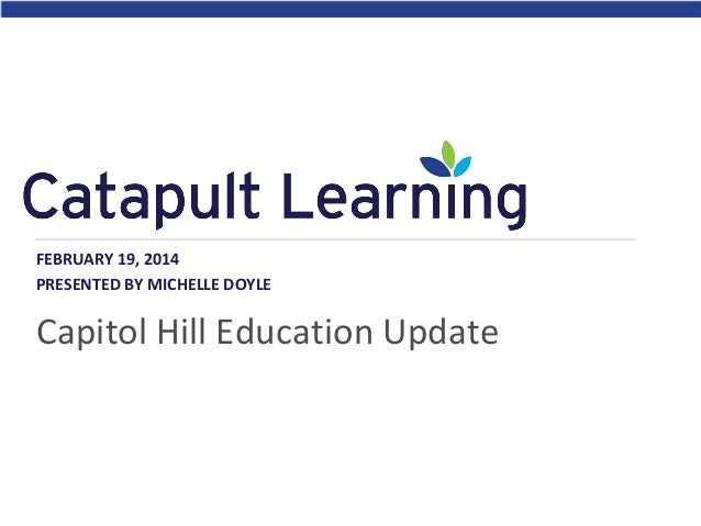 FEBRUARY 19, 2014 PRESENTED BY MICHELLE DOYLE  Capitol Hill Education Update
