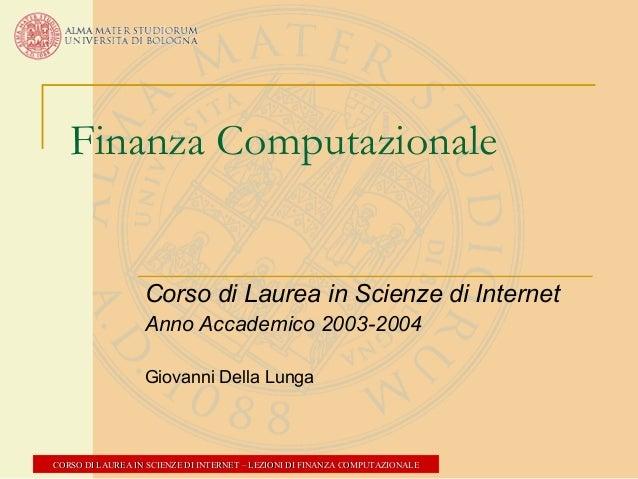 Finanza Computazionale  Corso di Laurea in Scienze di Internet Anno Accademico 2003-2004 Giovanni Della Lunga  CORSO DI LA...