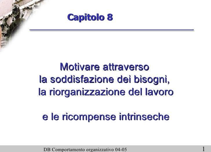 Capitolo 8  Motivare attraverso  la soddisfazione dei bisogni,  la riorganizzazione del lavoro  e le ricompense intrinseche