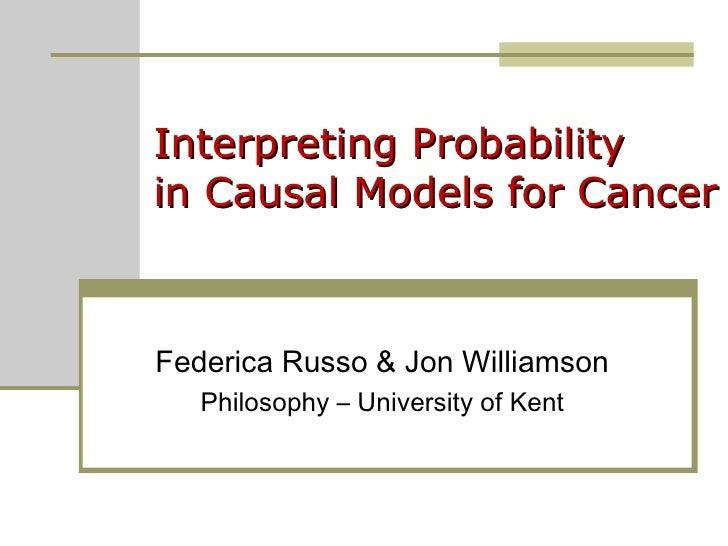 Interpreting Probability  in Causal Models for Cancer Federica Russo & Jon Williamson Philosophy – University of Kent
