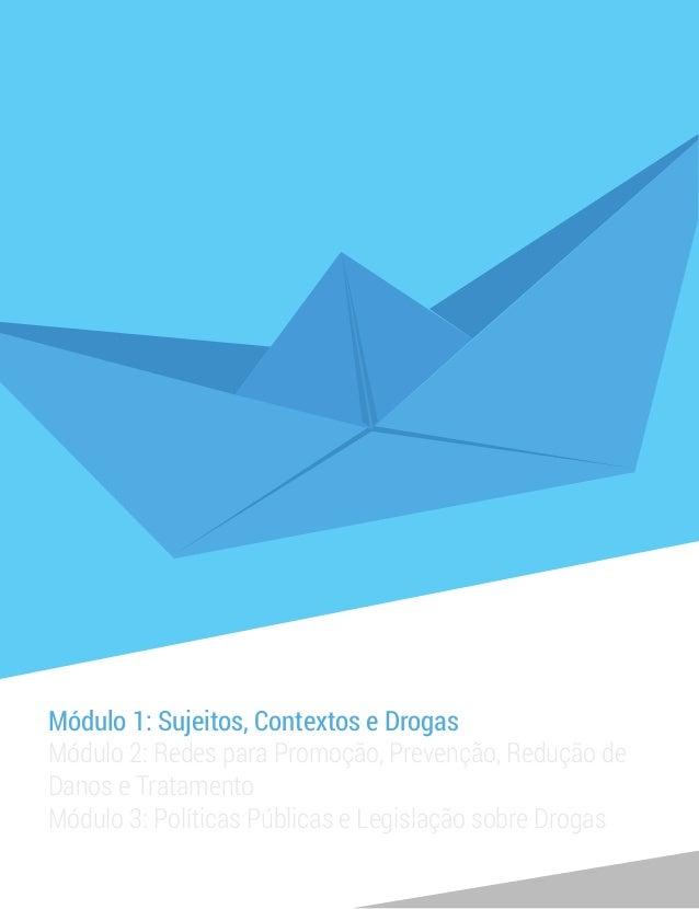 Módulo 1: Sujeitos, Contextos e Drogas Módulo 2: Redes para Promoção, Prevenção, Redução de Danos e Tratamento Módulo 3: P...
