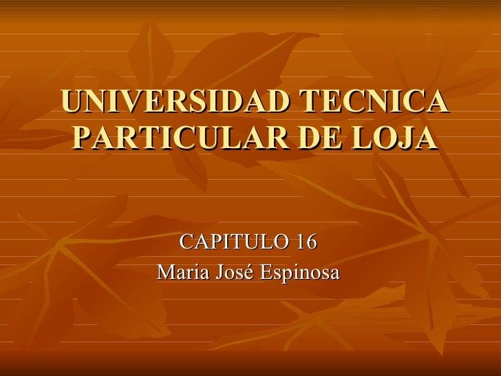 UNIVERSIDAD TECNICA PARTICULAR DE LOJA CAPITULO 16 Maria José Espinosa