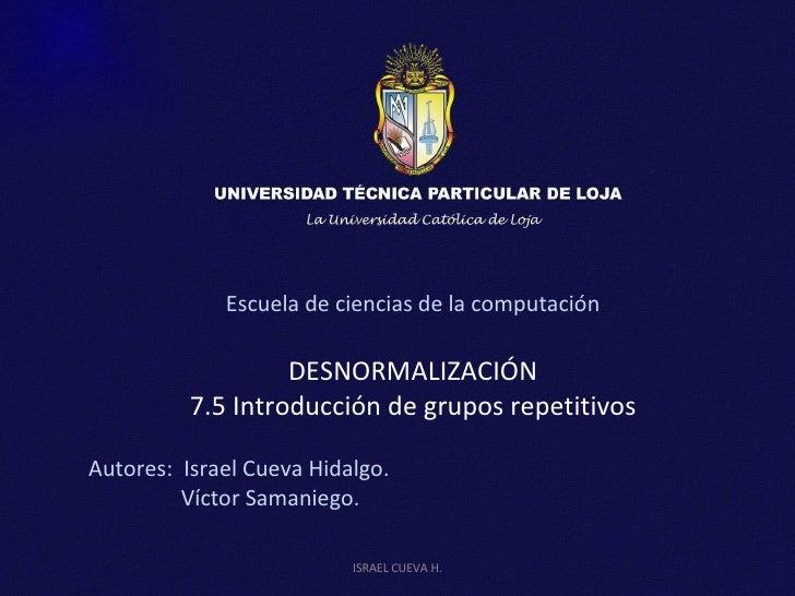 Escuela de ciencias de la computación DESNORMALIZACIÓN 7.5 Introducción de grupos repetitivos Autores:  Israel Cueva Hidal...