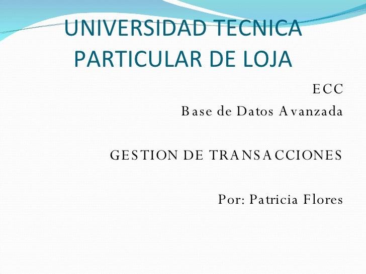 UNIVERSIDAD TECNICA PARTICULAR DE LOJA <ul><li>ECC </li></ul><ul><li>Base de Datos Avanzada </li></ul><ul><li>GESTION DE T...