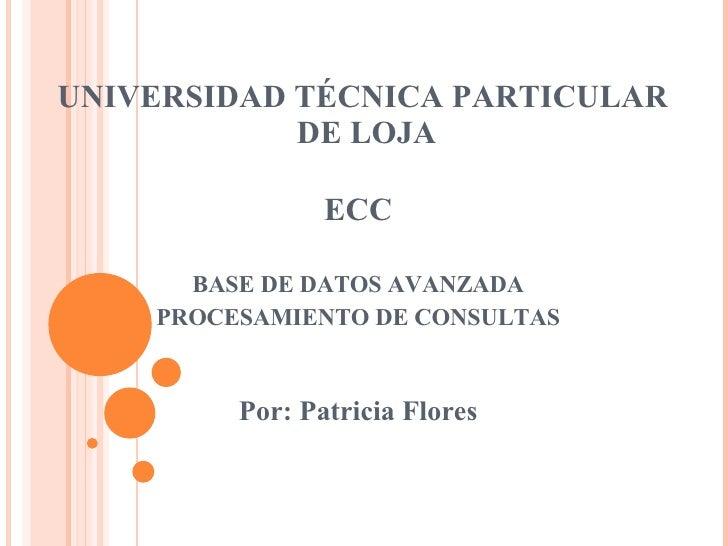 UNIVERSIDAD TÉCNICA PARTICULAR  DE LOJA ECC BASE DE DATOS AVANZADA PROCESAMIENTO DE CONSULTAS Por: Patricia Flores