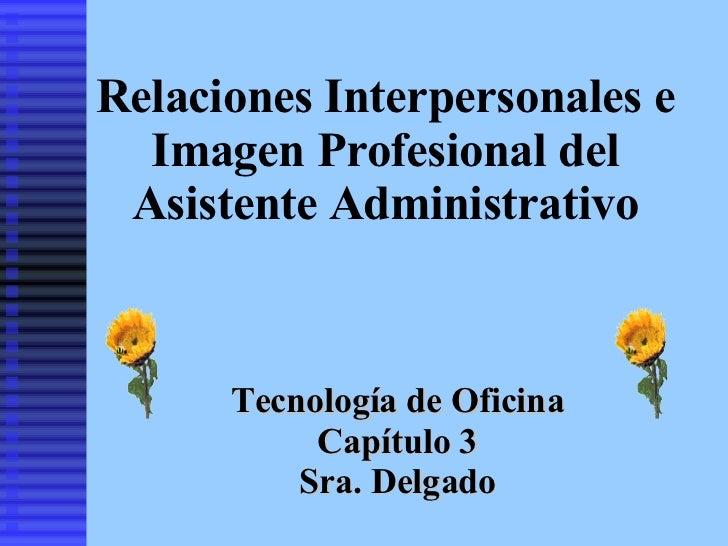 Relaciones Interpersonales e Imagen Profesional del Asistente Administrativo Tecnología de Oficina Capítulo 3 Sra. Delgado
