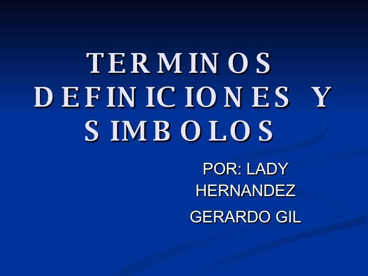 TERMINOS DEFINICIONES Y SIMBOLOS POR: LADY HERNANDEZ GERARDO GIL