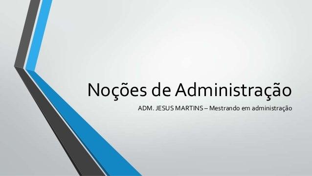 Noções de Administração     ADM. JESUS MARTINS – Mestrando em administração