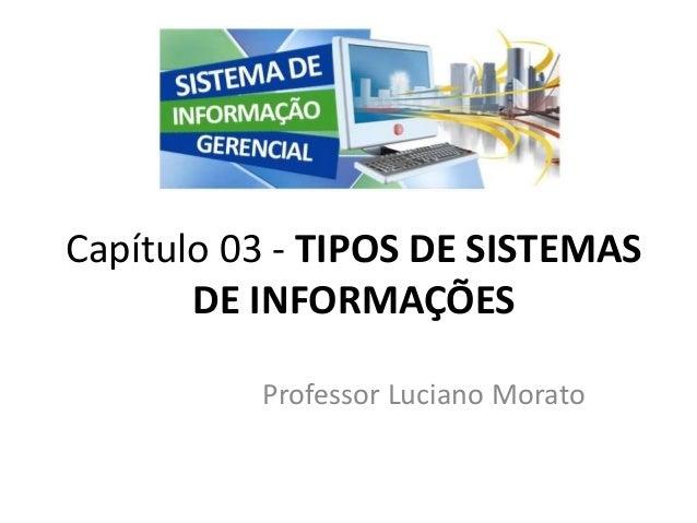 Professor Luciano Morato Capítulo 03 - TIPOS DE SISTEMAS DE INFORMAÇÕES