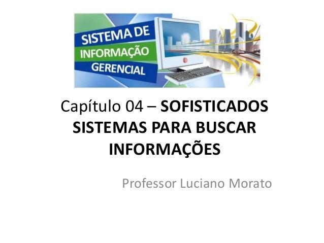 Professor Luciano Morato Capítulo 04 – SOFISTICADOS SISTEMAS PARA BUSCAR INFORMAÇÕES