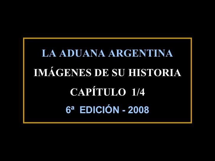 LA ADUANA ARGENTINAIMÁGENES DE SU HISTORIA     CAPÍTULO 1/4    6ª EDICIÓN - 2008                        1