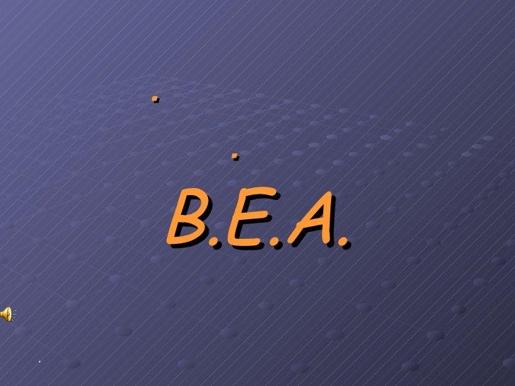   B.E.A. <ul><li> </li></ul>