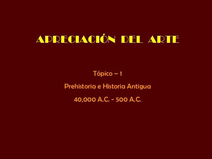 APRECIACIÓN  DEL  ARTE Tópico – 1 Prehistoria e Historia Antigua 40,000 A.C. - 500 A.C.