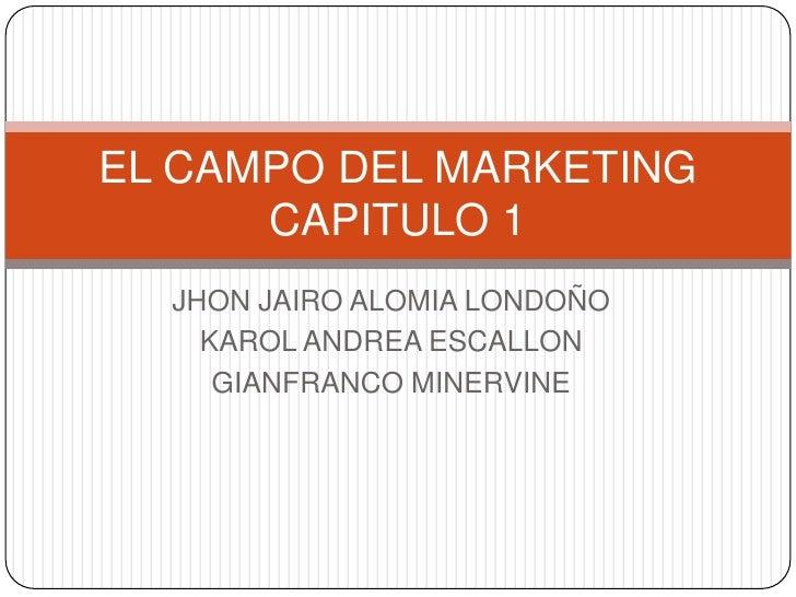 JHON JAIRO ALOMIA LONDOÑO<br />KAROL ANDREA ESCALLON<br />GIANFRANCO MINERVINE<br />EL CAMPO DEL MARKETING CAPITULO 1<br />