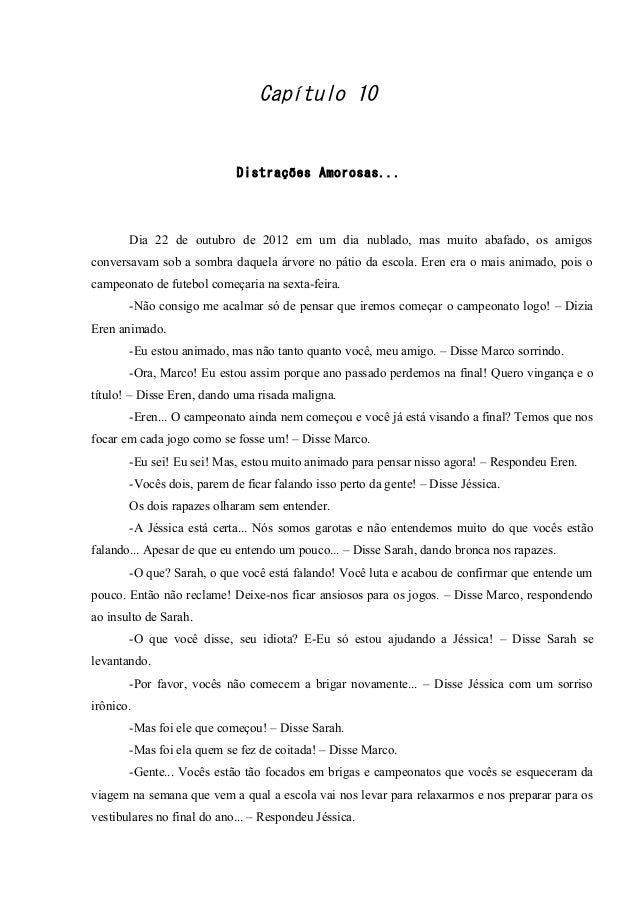 Capítulo 10  Distrações Amorosas...  Dia 22 de outubro de 2012 em um dia nublado, mas muito abafado, os amigos conversavam...