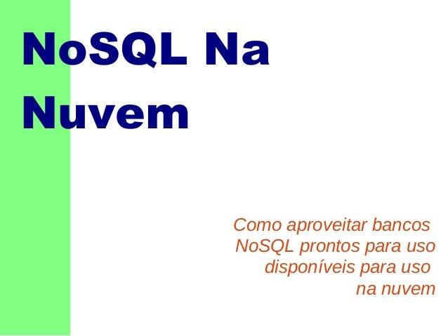 NoSQL Na Nuvem Como aproveitar bancos NoSQL prontos para uso disponíveis para uso na nuvem