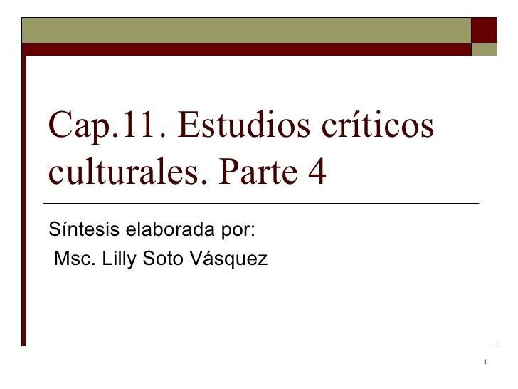 Cap.11. Estudios críticos culturales. Parte 4 Síntesis elaborada por: Msc. Lilly Soto Vásquez