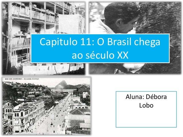 Capitulo 11: O Brasil chega       ao século XX                   Aluna: Débora                       Lobo
