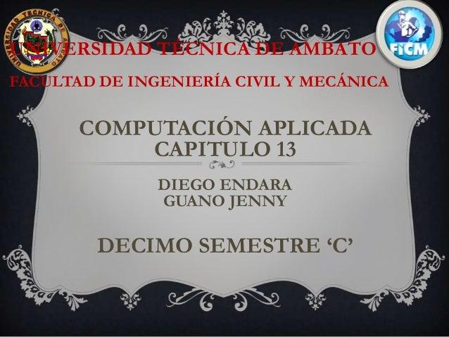UNIVERSIDAD TÉCNICA DE AMBATOFACULTAD DE INGENIERÍA CIVIL Y MECÁNICA       COMPUTACIÓN APLICADA           CAPITULO 13     ...