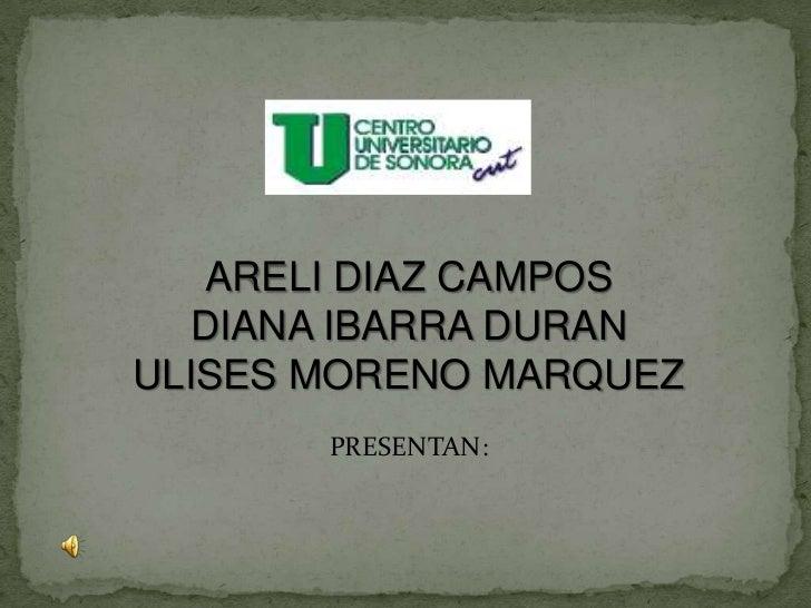 ARELI DIAZ CAMPOS<br />DIANA IBARRA DURAN<br />ULISES MORENO MARQUEZ<br />PRESENTAN:<br />