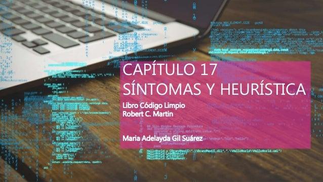 CAPÍTULO 17 SÍNTOMAS Y HEURÍSTICA Libro Código Limpio Robert C. Martin Maria Adelayda Gil Suárez