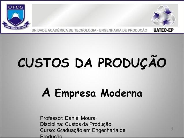 1 CUSTOS DA PRODUÇÃO A Empresa Moderna Professor: Daniel Moura Disciplina: Custos da Produção Curso: Graduação em Engenhar...