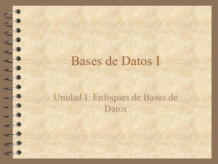 Bases de Datos IUnidad I: Enfoques de Bases de            Datos