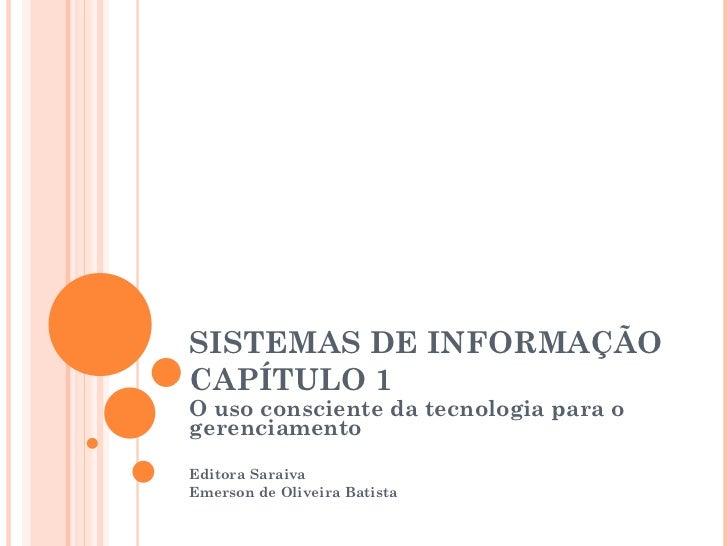 SISTEMAS DE INFORMAÇÃOCAPÍTULO 1O uso consciente da tecnologia para ogerenciamentoEditora SaraivaEmerson de Oliveira Batista