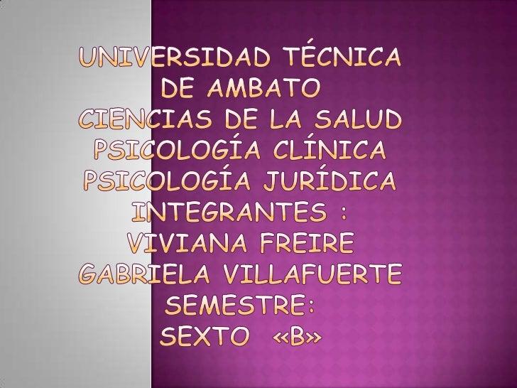Universidad Técnica de AmbatoCiencias de la SaludPsicología ClínicaPsicología JurídicaIntegrantes : Viviana FreireGabriela...