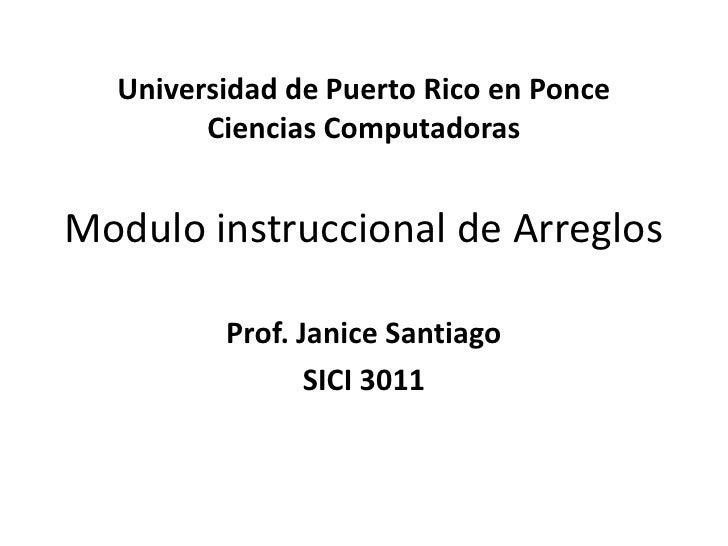 Universidad de Puerto Rico en PonceCiencias ComputadorasModulo instruccional de Arreglos<br />Prof. Janice Santiago<br />S...
