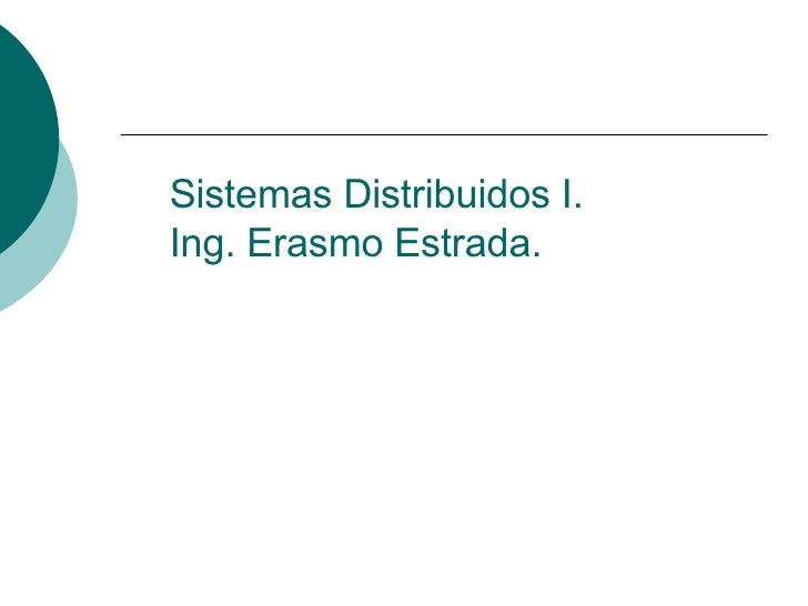 Sistemas Distribuidos I. Ing. Erasmo Estrada.