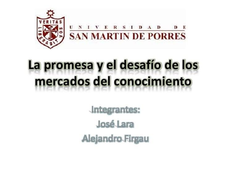 La promesa y el desafío de los  mercados del conocimiento            Integrantes:              José Lara          Alejandr...