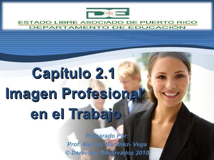 Capítulo 2.1  Imagen Profesional  en el Trabajo Preparado Por: Prof. Marisol Martínez- Vega © Derechos Reservados 2010